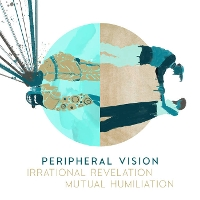 Peripheral Vision - Irrational Revelation & Mutual Humiliation