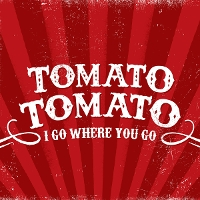Tomato Tomato - I Go Where You Go